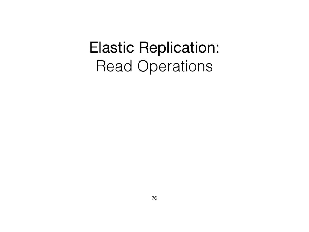 Elastic Replication:  Read Operations 76