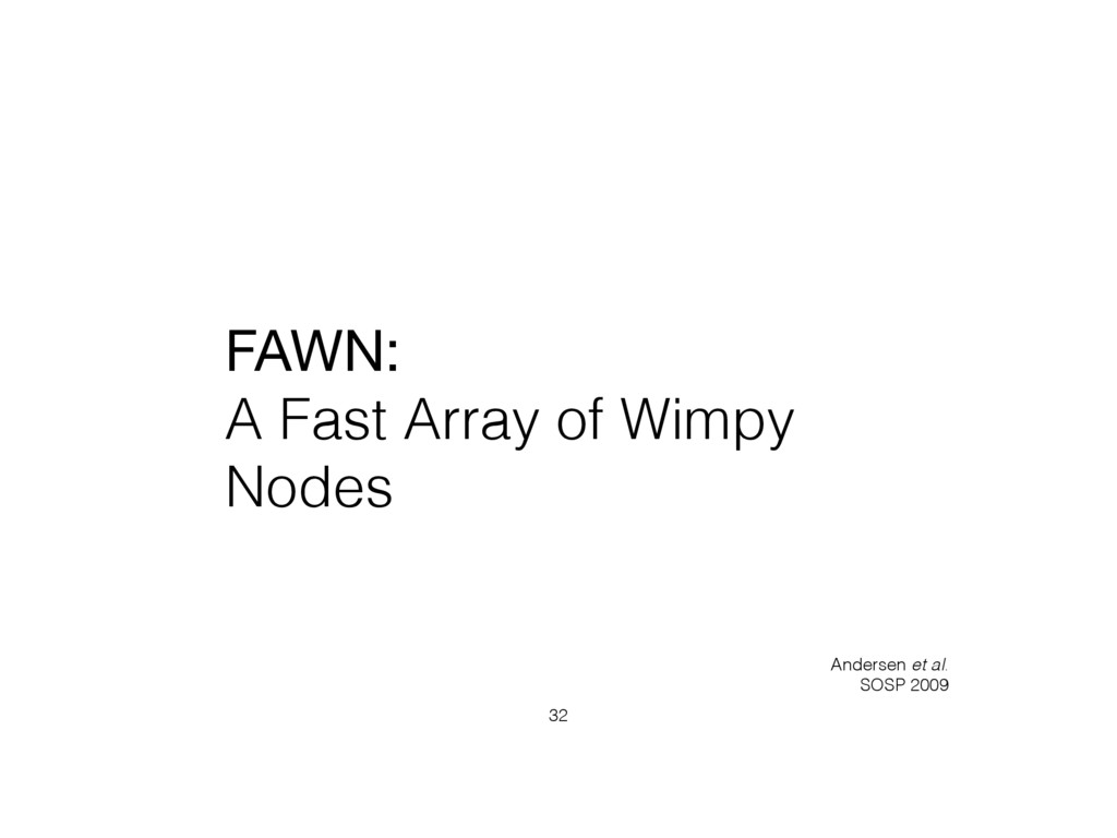 FAWN:   A Fast Array of Wimpy Nodes 32 Andersen...