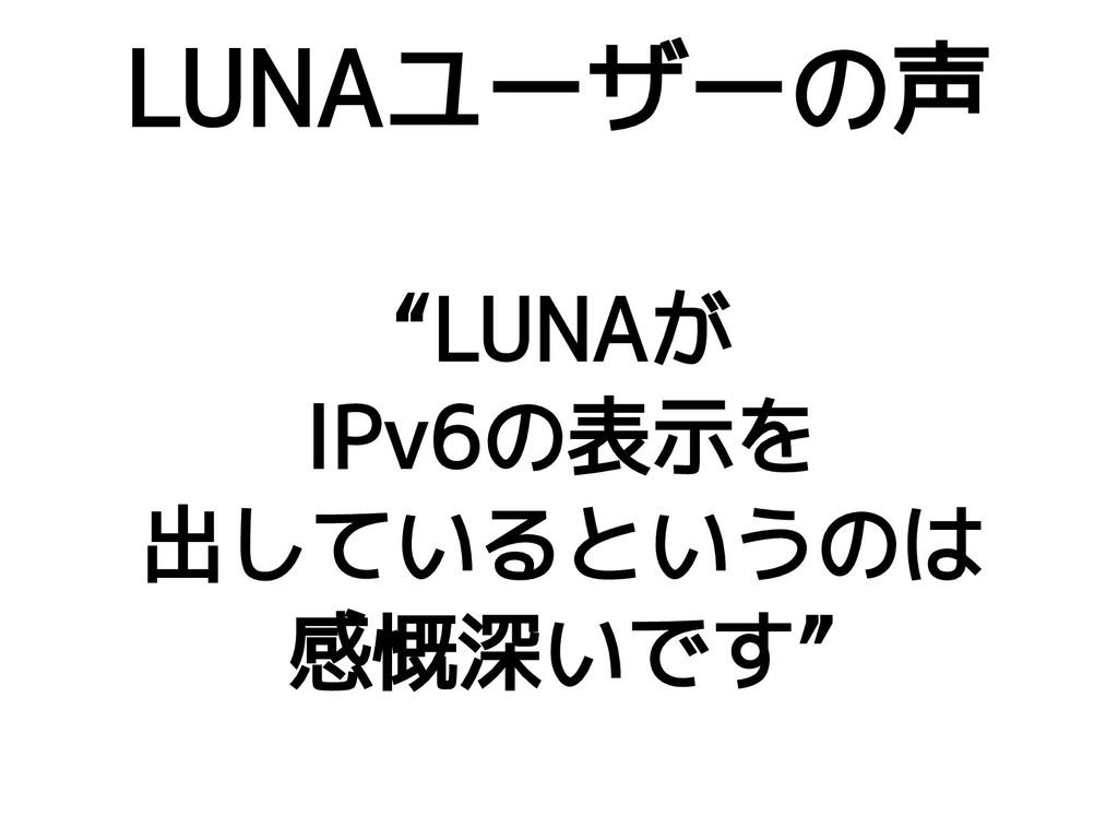 """LUNAユーザーの声 """"LUNAが IPv6の表示を 出しているというのは 感慨深いです"""""""