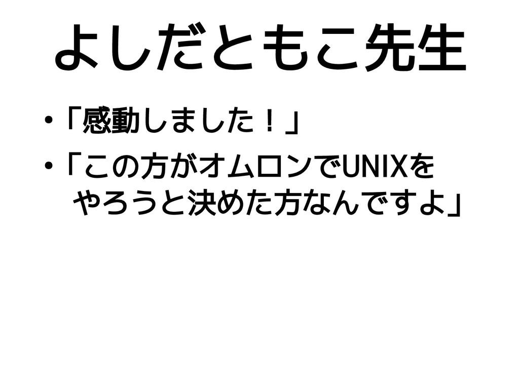 ● 「感動しました!」 ● 「この方がオムロンでUNIXを  やろうと決めた方なんですよ」 よ...