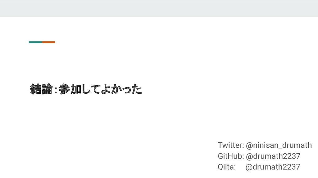結論:参加してよかった Twitter: @ninisan_drumath GitHub: @...