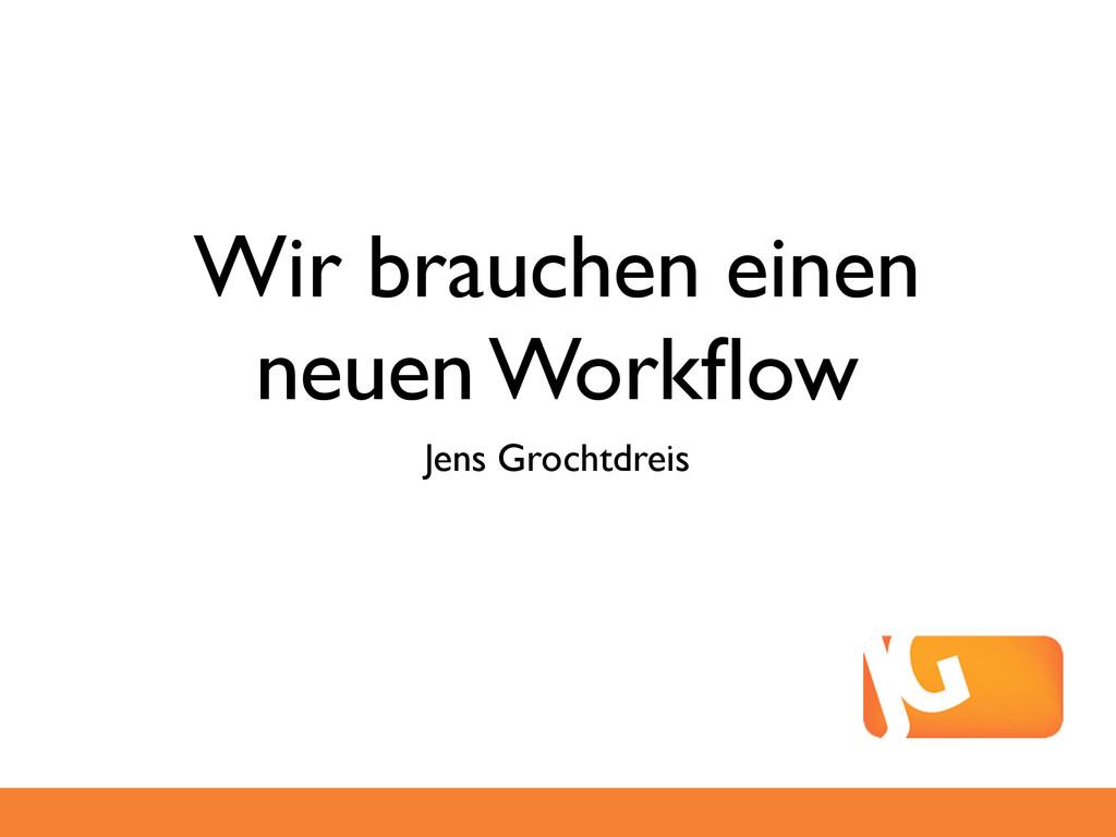 Wir brauchen einen neuen Workflow Jens Grochtdre...