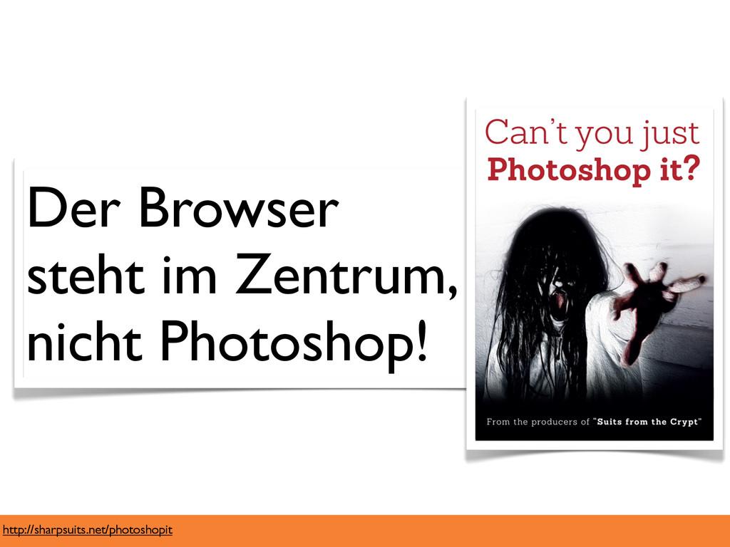 Der Browser steht im Zentrum, nicht Photoshop! ...