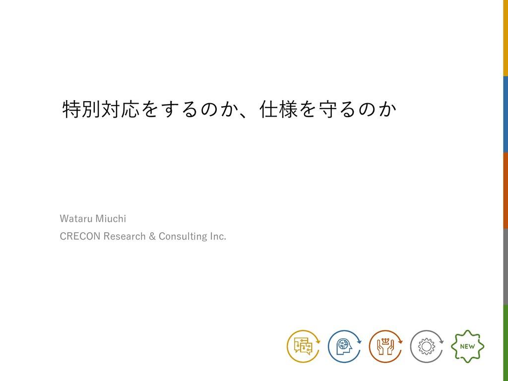 特別対応をするのか、仕様を守るのか Wataru Miuchi CRECON Research...