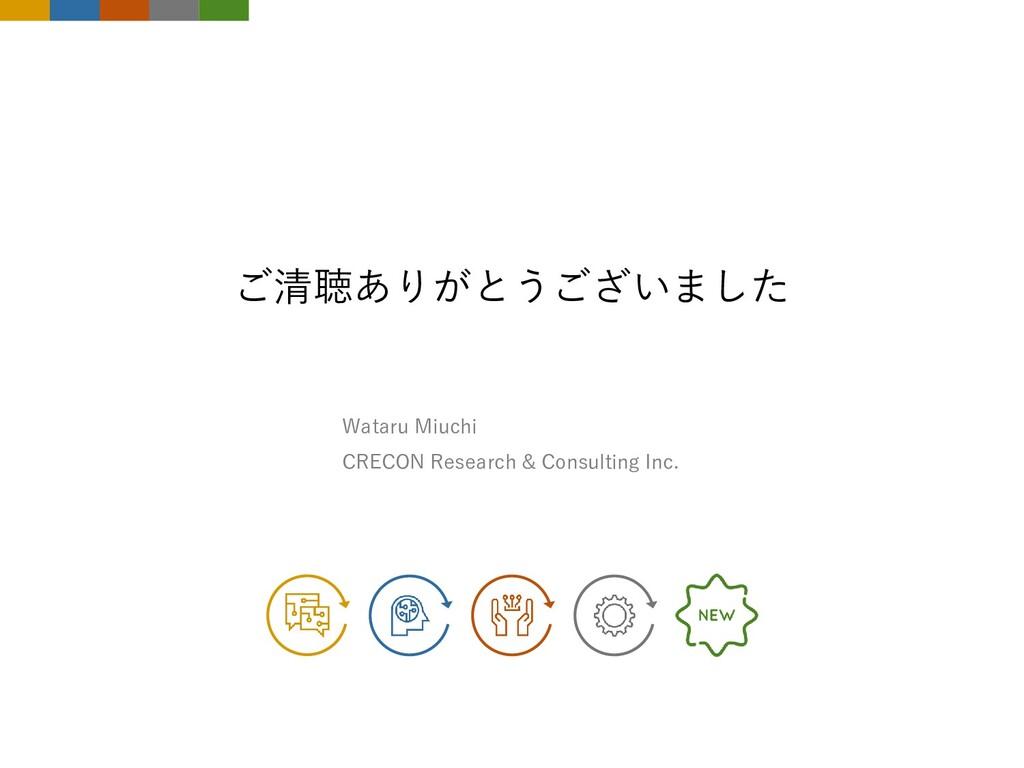 ご清聴ありがとうございました Wataru Miuchi CRECON Research & ...