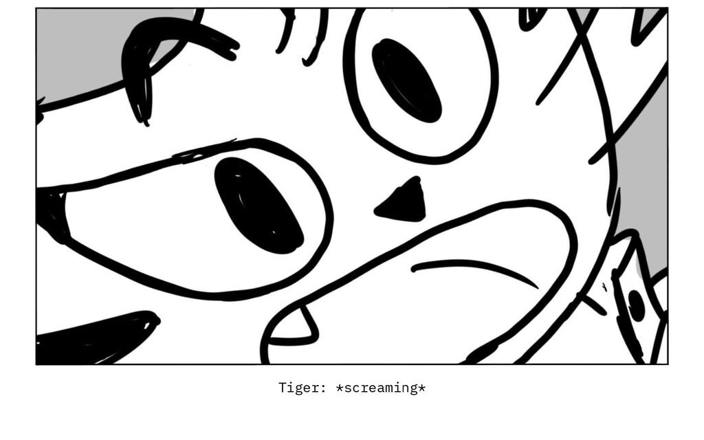 Tiger: *screaming*