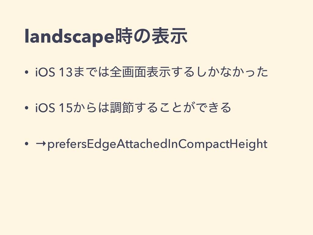 landscapeͷදࣔ • iOS 13·Ͱશը໘දࣔ͢Δ͔͠ͳ͔ͬͨ • iOS 15...