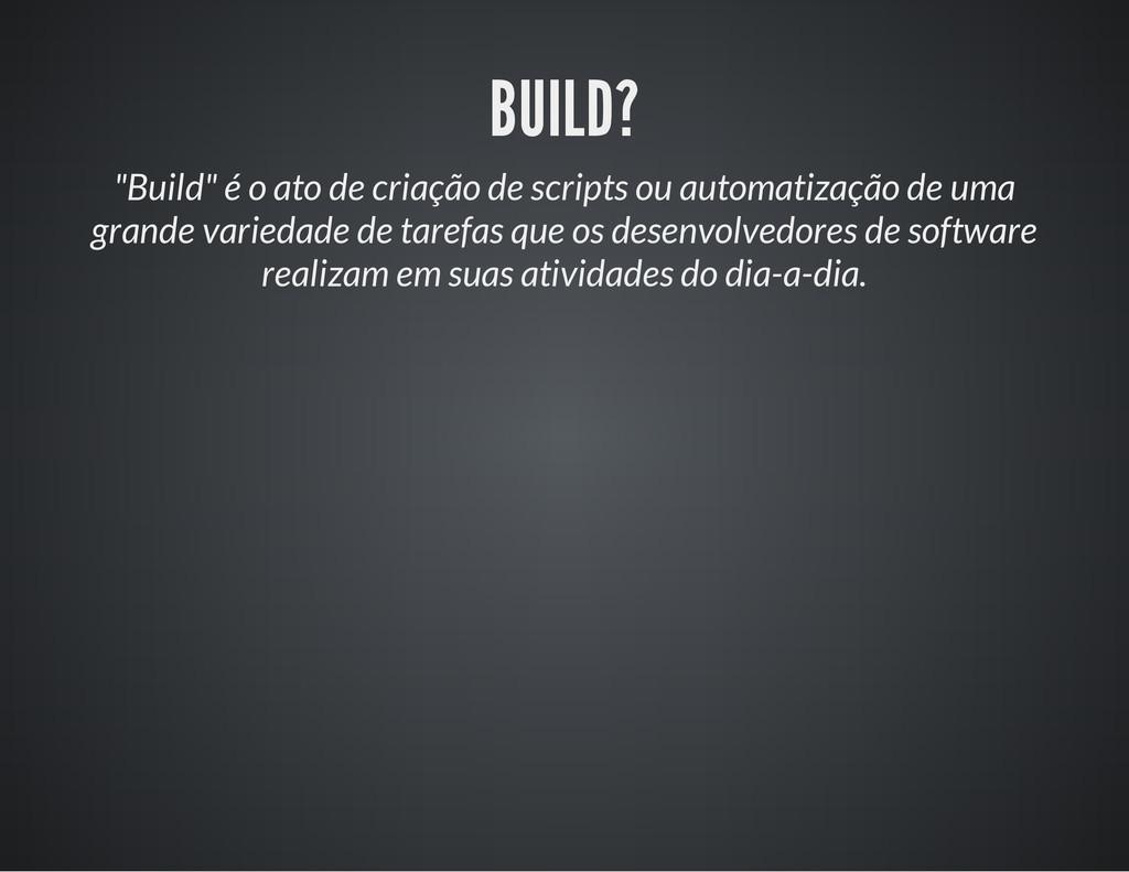 """BUILD? """"Build"""" é o ato de criação de scripts ou..."""