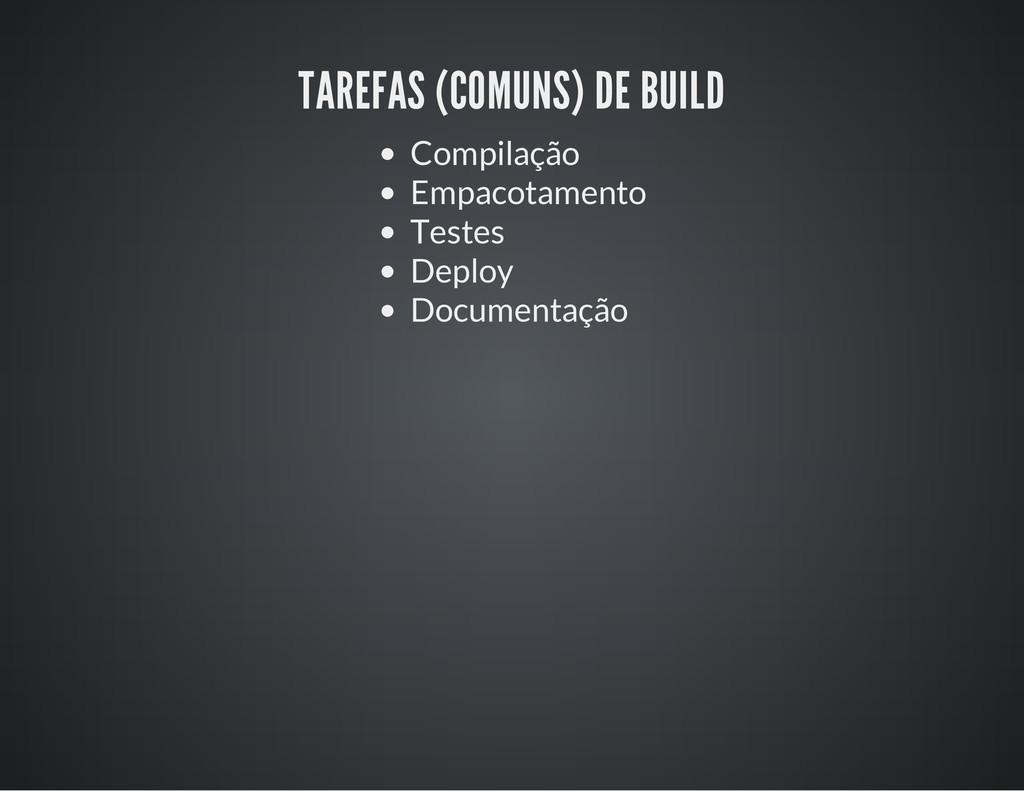 TAREFAS (COMUNS) DE BUILD Compilação Empacotame...