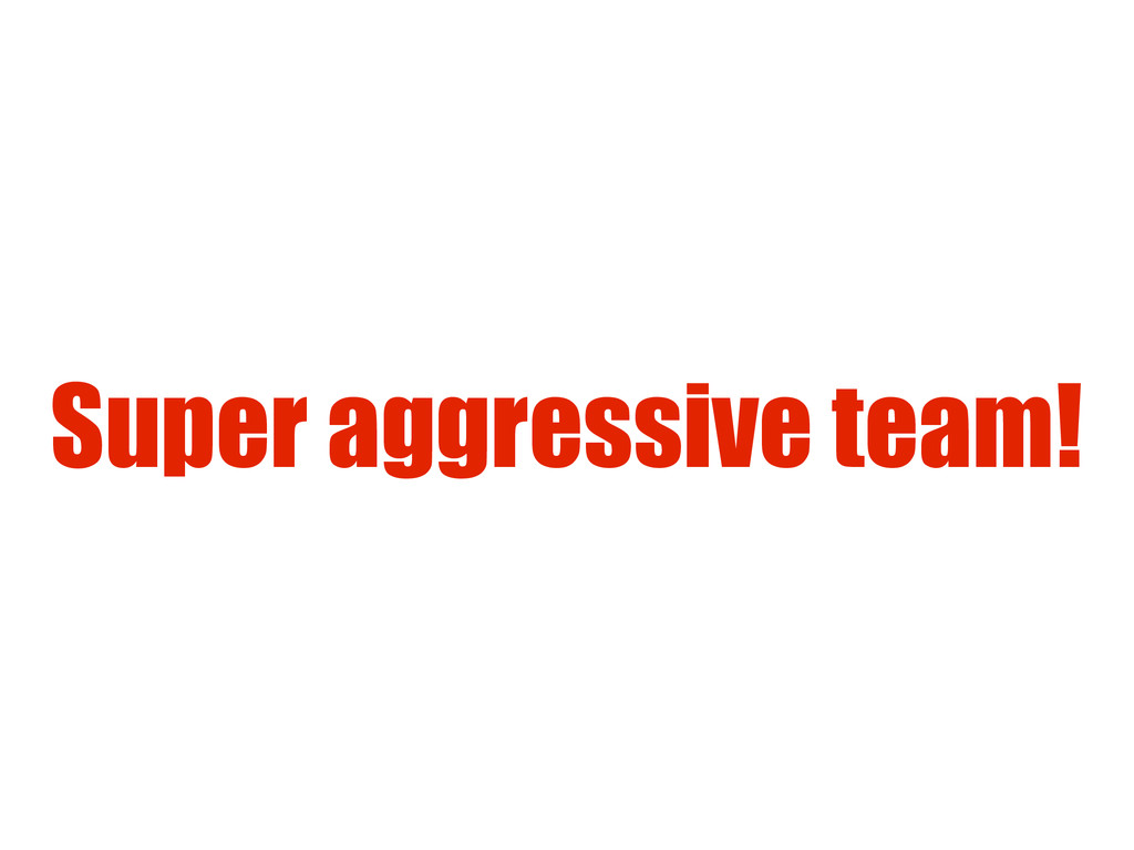 Super aggressive team!