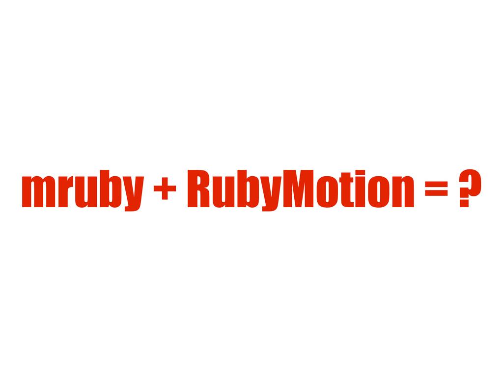 mruby + RubyMotion = ?