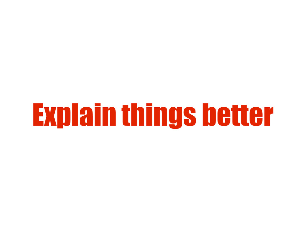 Explain things better