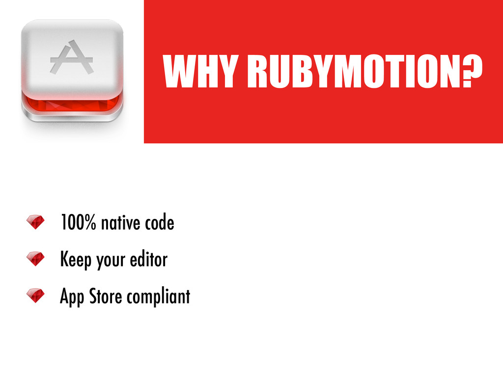 ! WHY RUBYMOTION? 100% native code Keep your ed...