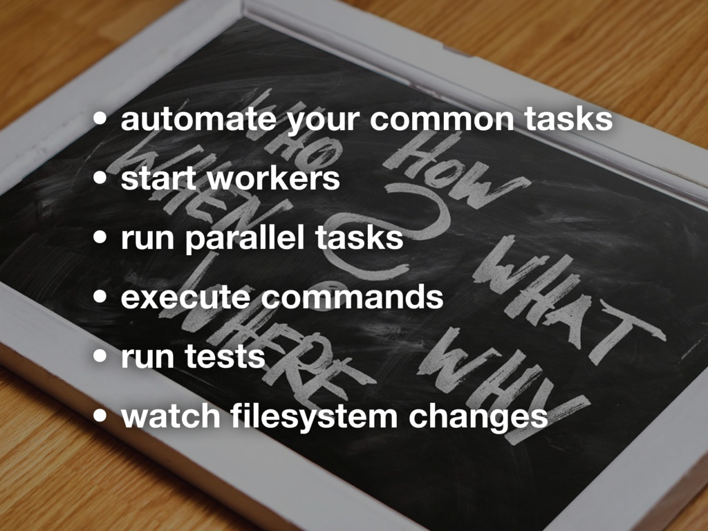 • automate your common tasks • start workers • ...