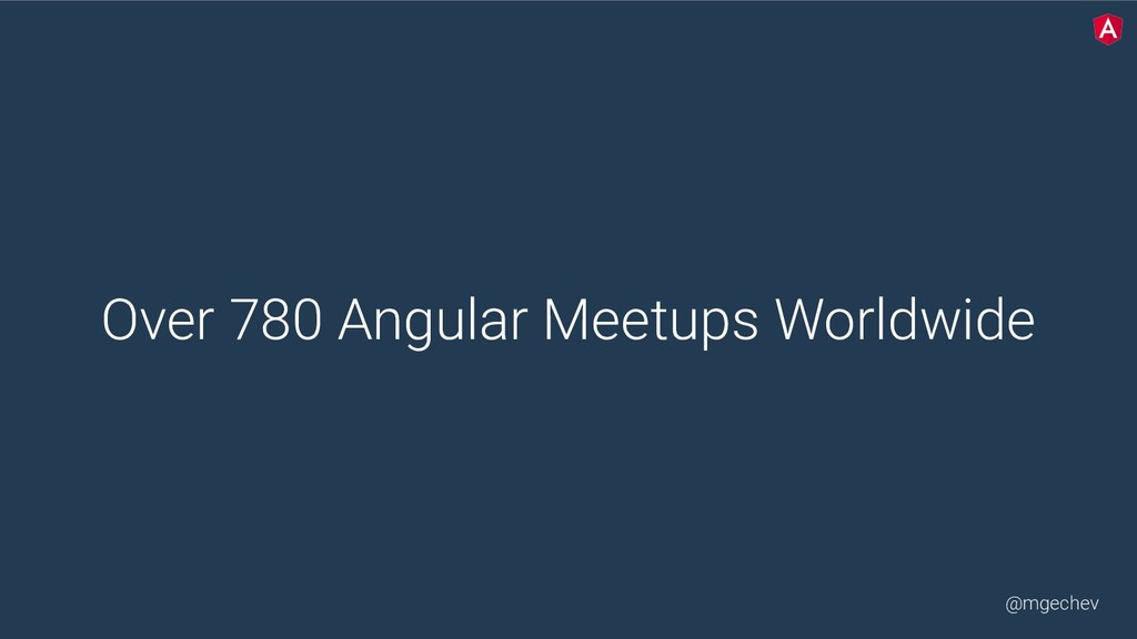 @mgechev Over 780 Angular Meetups Worldwide