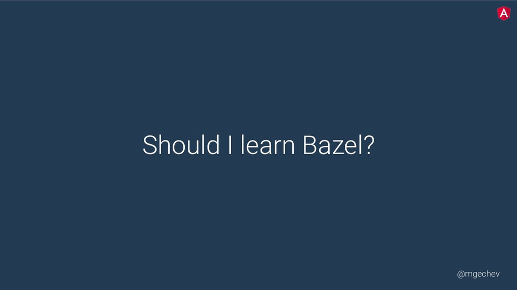 @mgechev Should I learn Bazel?