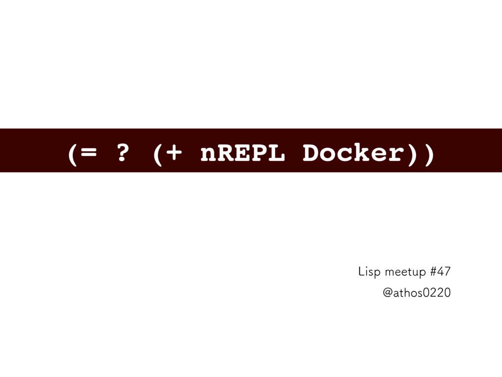 (= ? (+ nREPL Docker)) -JTQNFFUVQ !BUIPT...