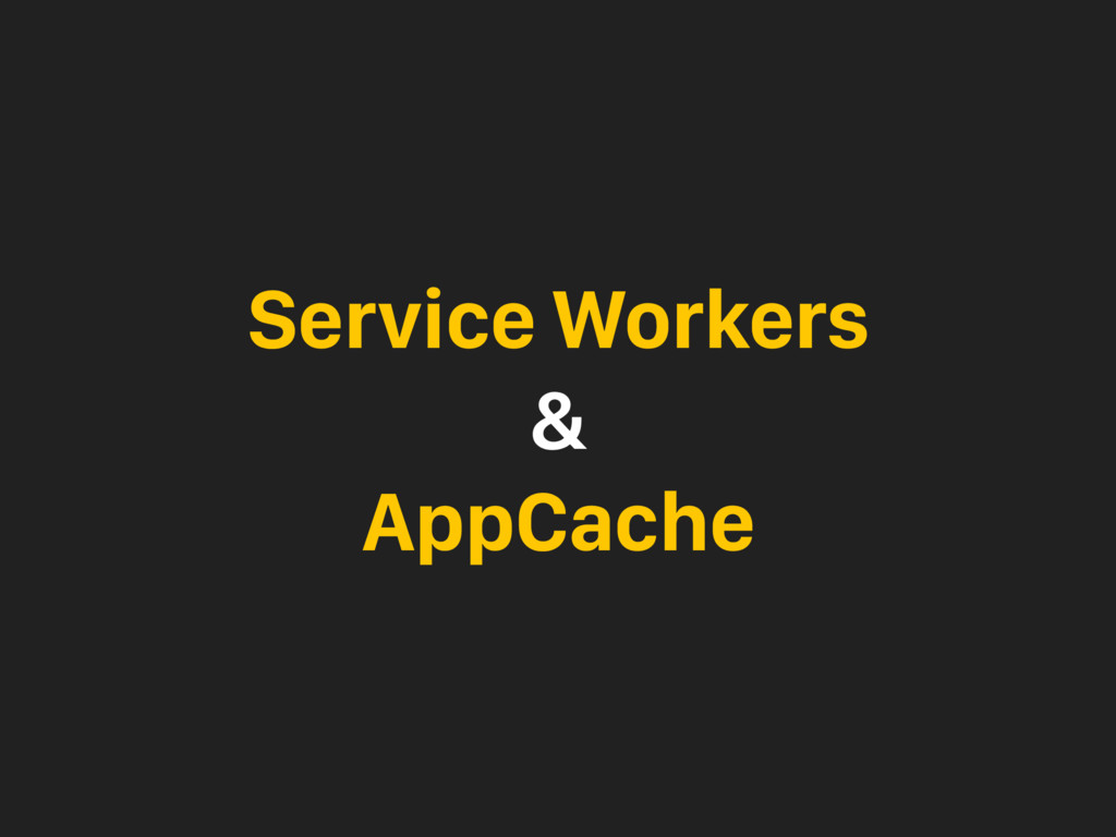 Service Workers & AppCache