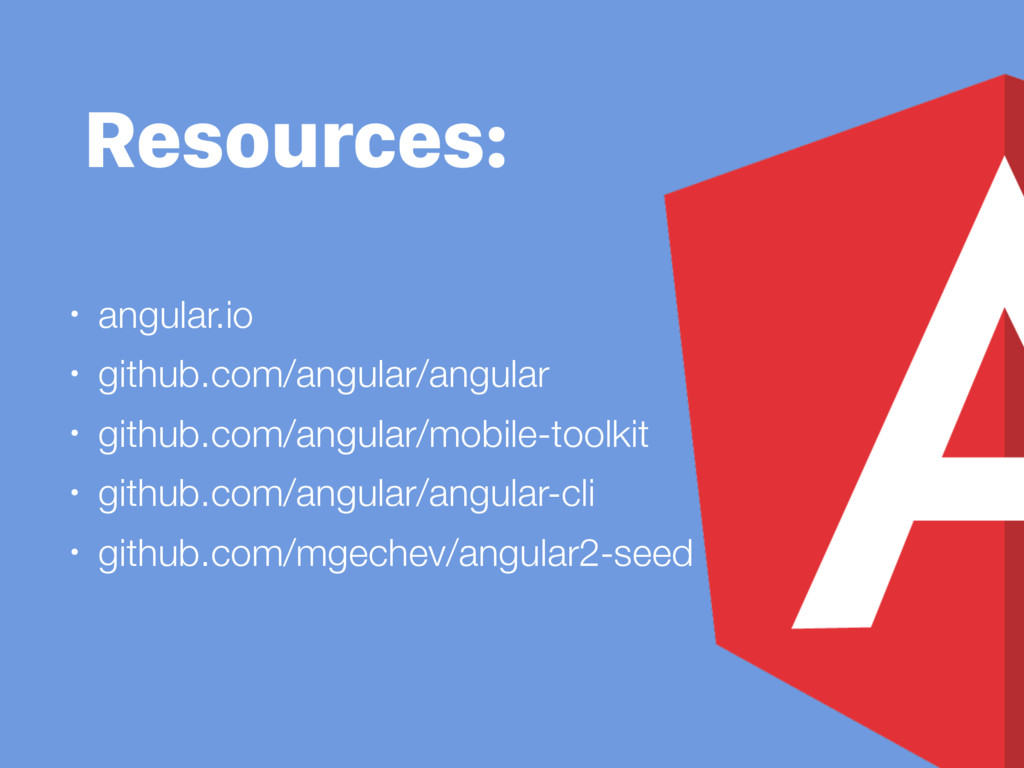 Resources: • angular.io • github.com/angular/an...