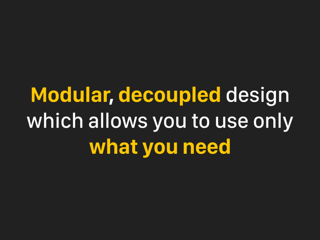 Modular, decoupled design which allows you to u...