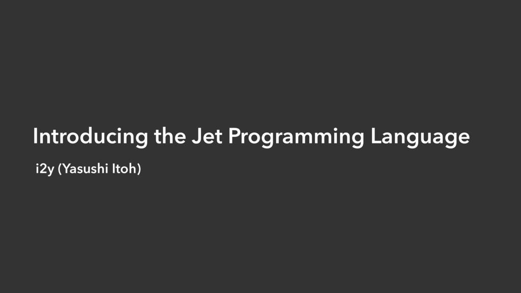 Introducing the Jet Programming Language i2y (Y...