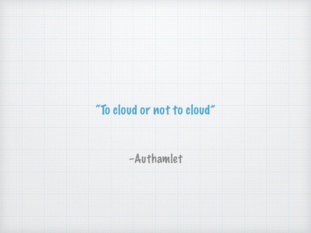 """To cloud or not to cloud"" –Authamlet"