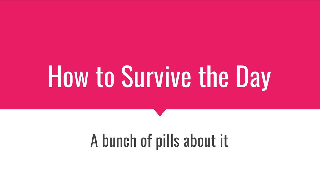 How to Survive the Day A bunch of pills about it