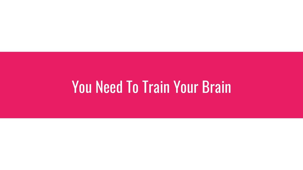You Need To Train Your Brain