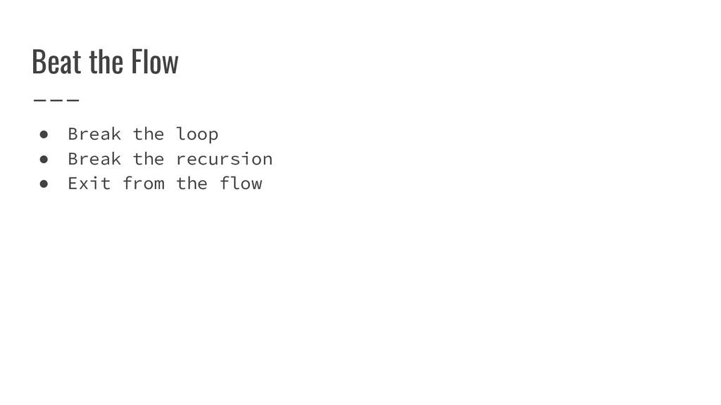 Beat the Flow ● Break the loop ● Break the recu...