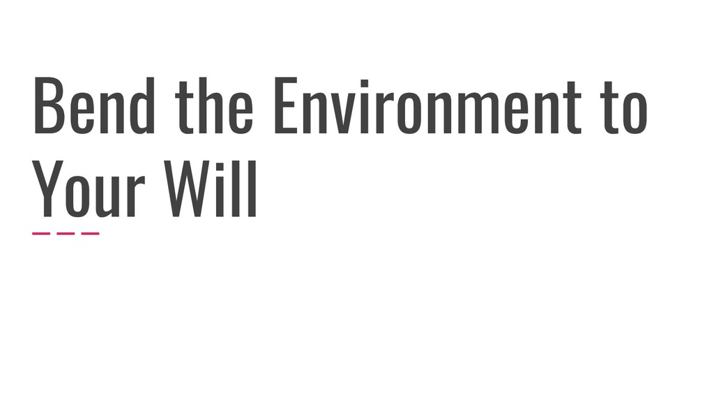 Bend the Environment to Your Will