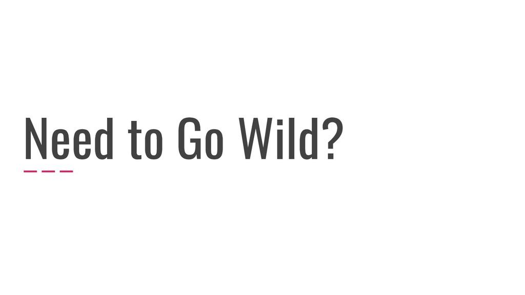 Need to Go Wild?