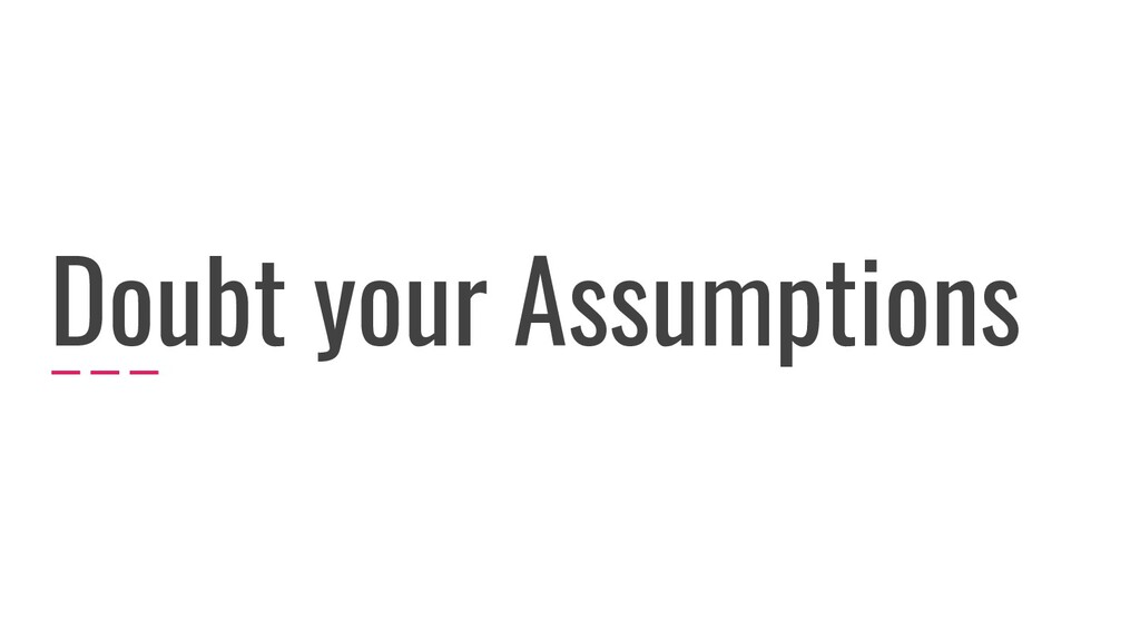 Doubt your Assumptions