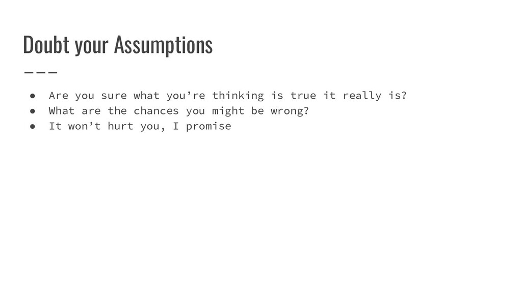 Doubt your Assumptions ● Are you sure what you'...