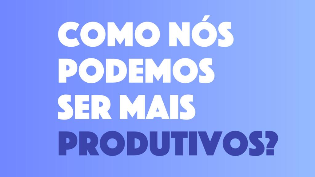 como nós podemos ser mais produtivos?