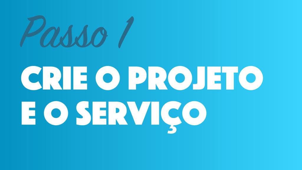 crie o projeto e o serviço Passo 1