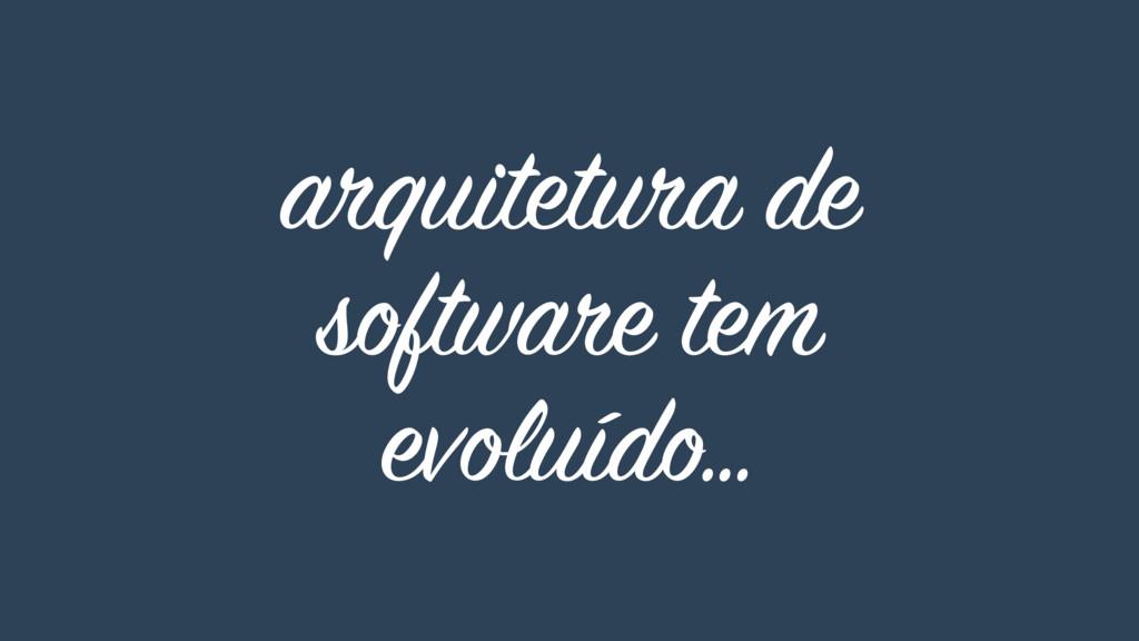 arquitetura de software tem evoluído…