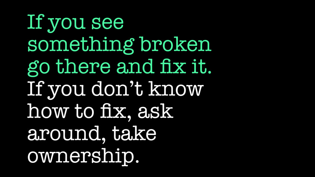If you see something broken go there and fix it....