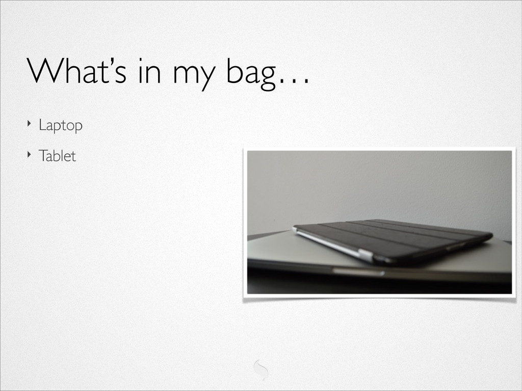 ‣ Laptop  ‣ Tablet What's in my bag…