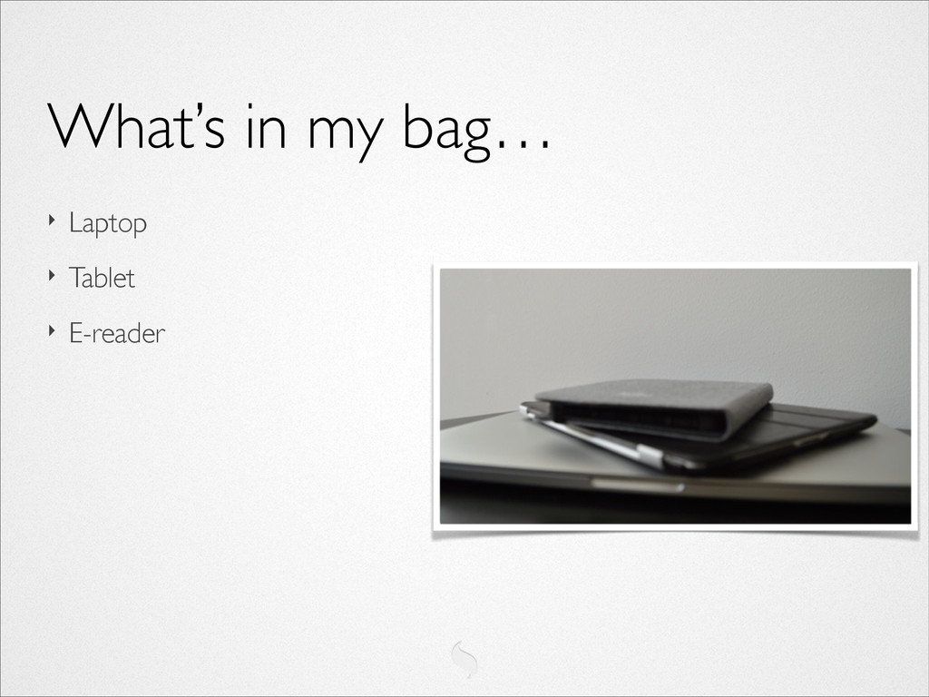 ‣ Laptop  ‣ Tablet  ‣ E-reader What's in my...