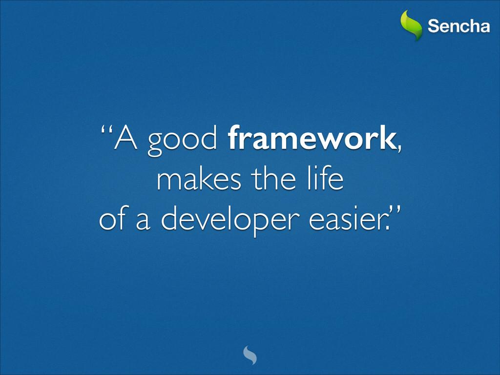 """A good framework,   makes the life   of a ..."
