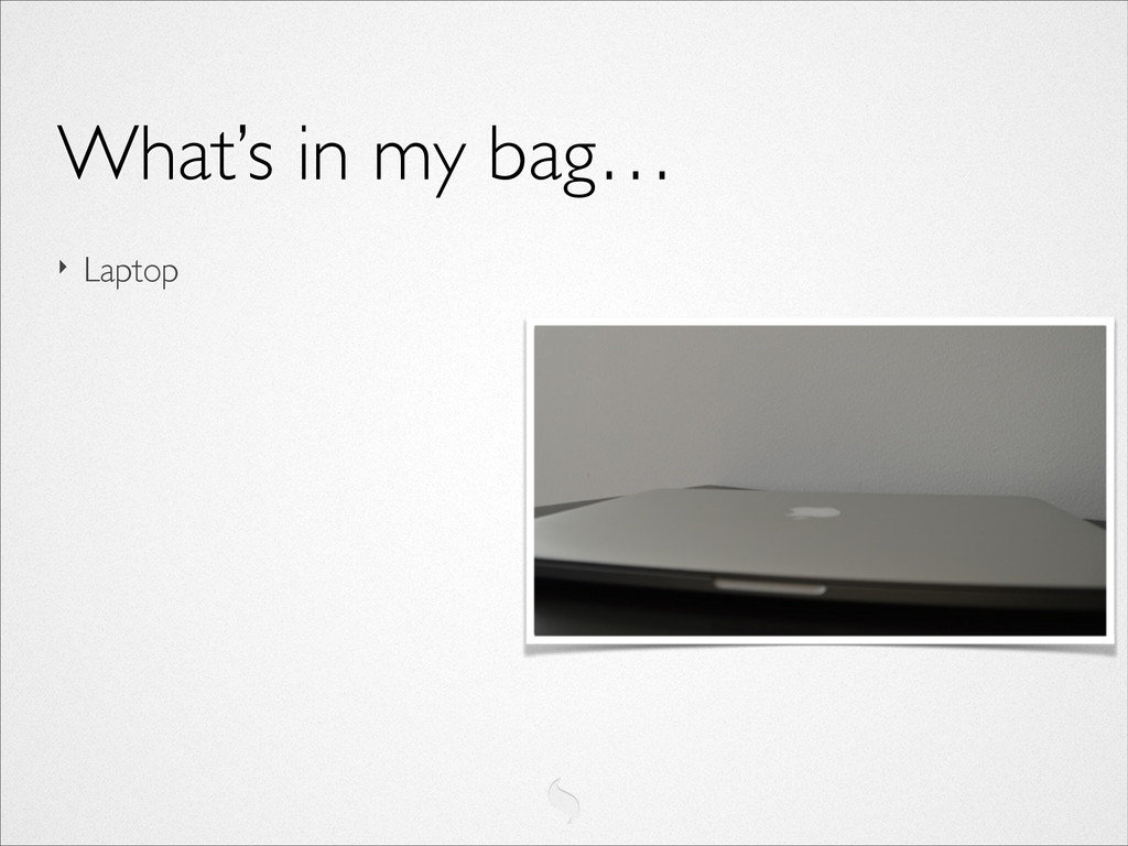 ‣ Laptop What's in my bag…