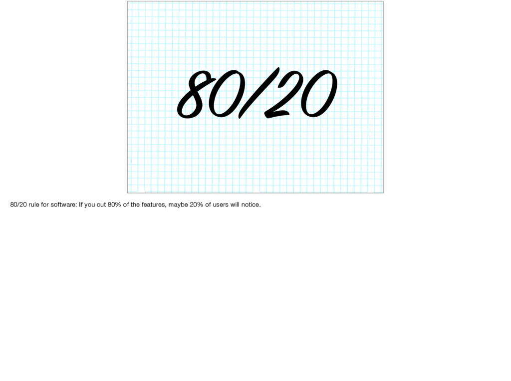 80/20 80/20 rule for software: If you cut 80% o...