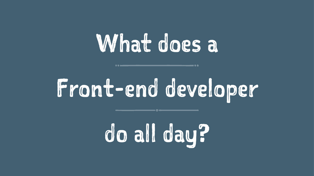 What does a Front-end developer do all day?