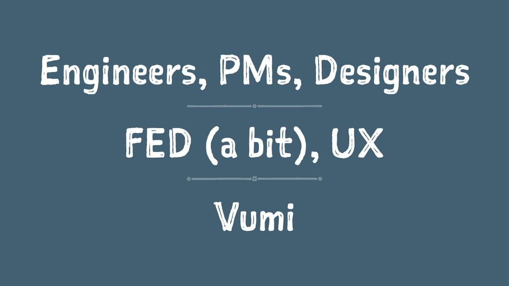 Engineers, PMs, Designers FED (a bit), UX Vumi