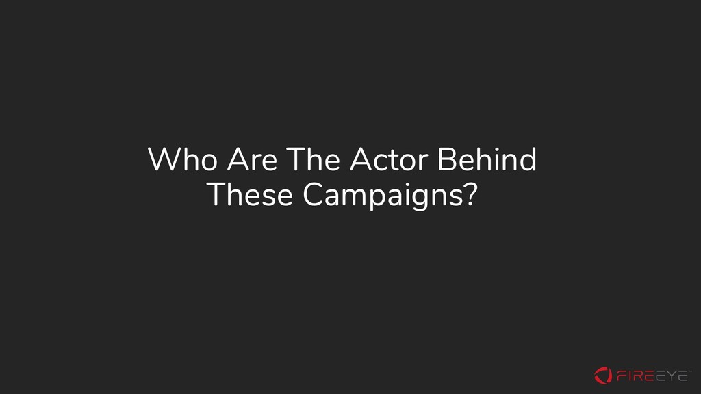 Who Are The Actor Behind These Campaigns?