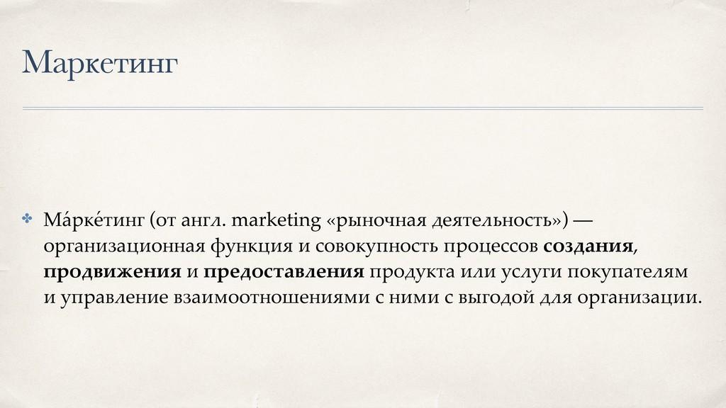 Маркетинг ✤ Ма ́ рке ́ тинг (от англ. marketing...