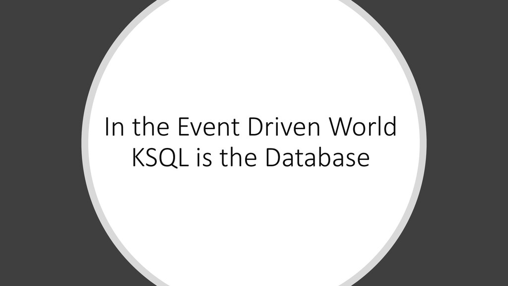 In the Event Driven World KSQL is the Database