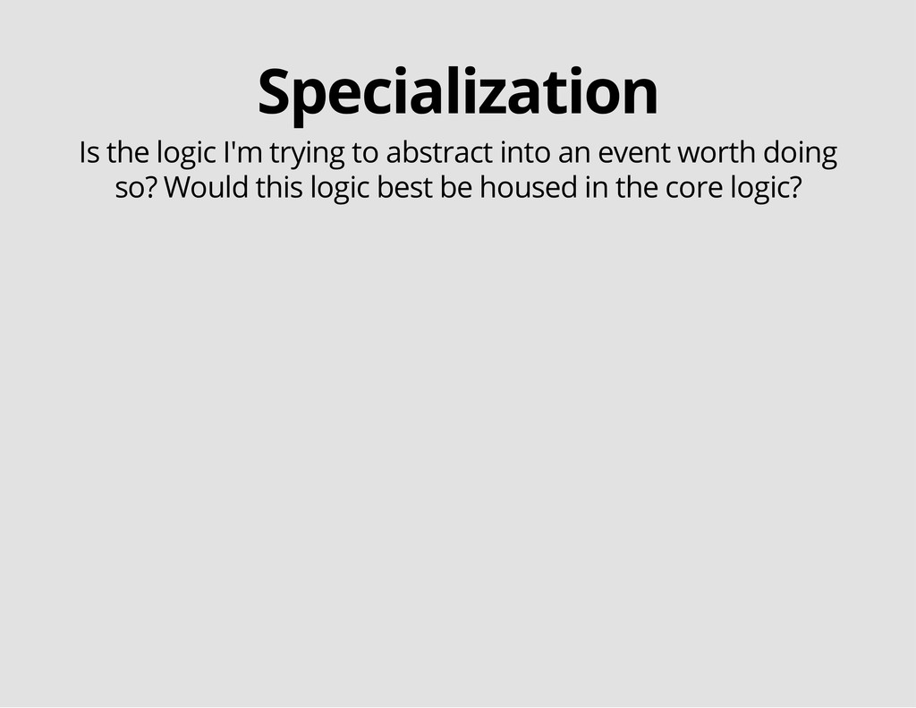 Specialization Is the logic I'm trying to abstr...