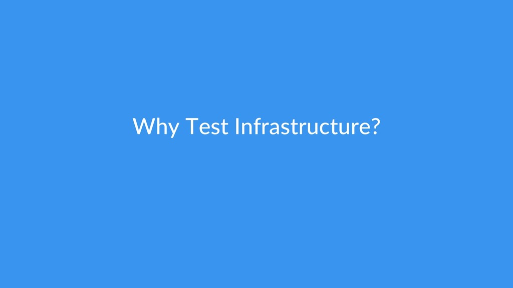Why Test Infrastructure?