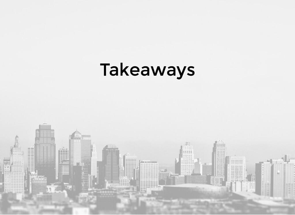 Takeaways Takeaways
